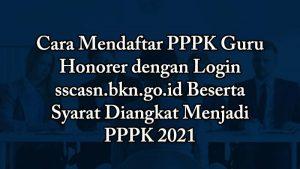 Cara Mendaftar PPPK Guru Honorer dengan Login sscasn.bkn.go.id Beserta Syarat Diangkat Menjadi PPPK 2021