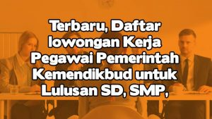 Terbaru, Daftar lowongan Kerja Pegawai Pemerintah Kemendikbud untuk Lulusan SD, SMP, SMA, D3